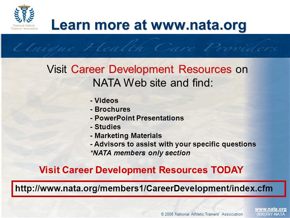 © 2009 National Athletic Trainers Association www.nata.org (800)TRY-NATA Learn more at www.nata.org Career Development Resources Visit Career Development Resources on NATA Web site and find: - Videos - Brochures - PowerPoint Presentations - Studies - Marketing Materials - Advisors to assist with your specific questions *NATA members only section http://www.nata.org/members1/CareerDevelopment/index.cfm Visit Career Development Resources TODAY © 2008 National Athletic Trainers Association www.nata.org (800)TRY-NATA