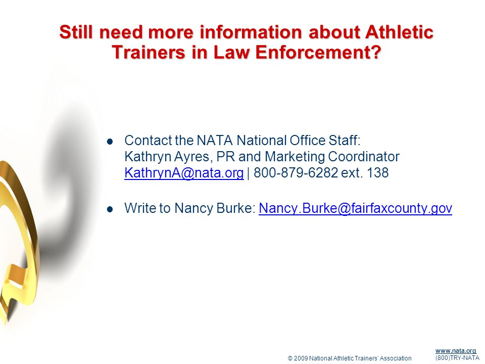 © 2009 National Athletic Trainers Association www.nata.org (800)TRY-NATA Still need more information about Athletic Trainers in Law Enforcement.