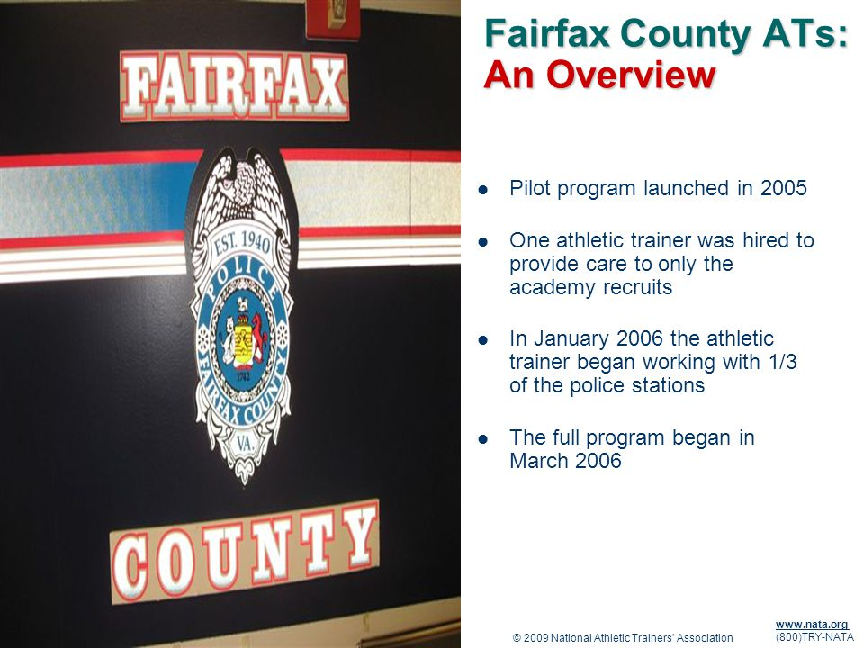 © 2009 National Athletic Trainers Association www.nata.org (800)TRY-NATA Fairfax County ATs: An Overview Pilot program launched in 2005 One athletic trainer was hired to provide care to only the academy recruits In January 2006 the athletic trainer began working with 1/3 of the police stations The full program began in March 2006