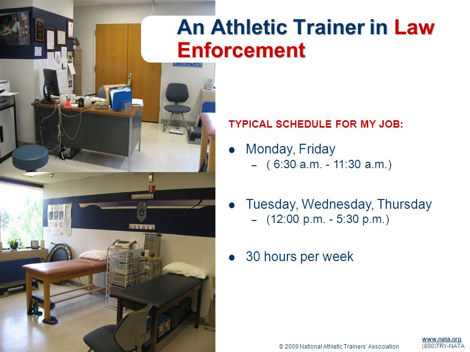 © 2009 National Athletic Trainers Association www.nata.org (800)TRY-NATA An Athletic Trainer in Law Enforcement TYPICAL SCHEDULE FOR MY JOB: Monday, Friday – ( 6:30 a.m.