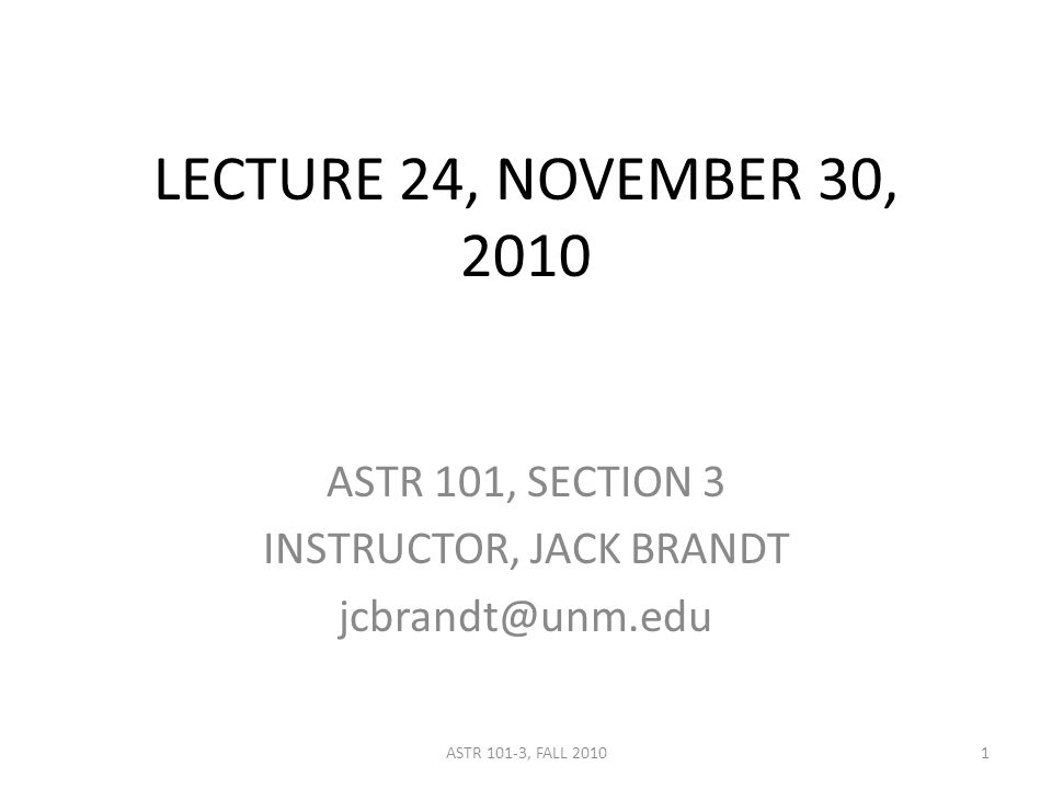 LECTURE 24, NOVEMBER 30, 2010 ASTR 101, SECTION 3 INSTRUCTOR, JACK BRANDT jcbrandt@unm.edu 1ASTR 101-3, FALL 2010