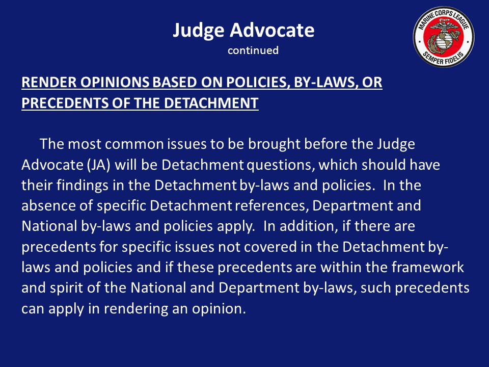 RENDER OPINIONS BASED ON POLICIES, BY-LAWS, OR PRECEDENTS OF THE DETACHMENT The most common issues to be brought before the Judge Advocate (JA) will be Detachment questions, which should have their findings in the Detachment by-laws and policies.