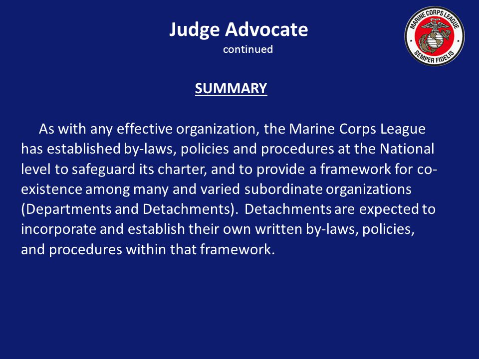 SUMMARY As with any effective organization, the Marine Corps League has established by-laws, policies and procedures at the National level to safeguard its charter, and to provide a framework for co- existence among many and varied subordinate organizations (Departments and Detachments).