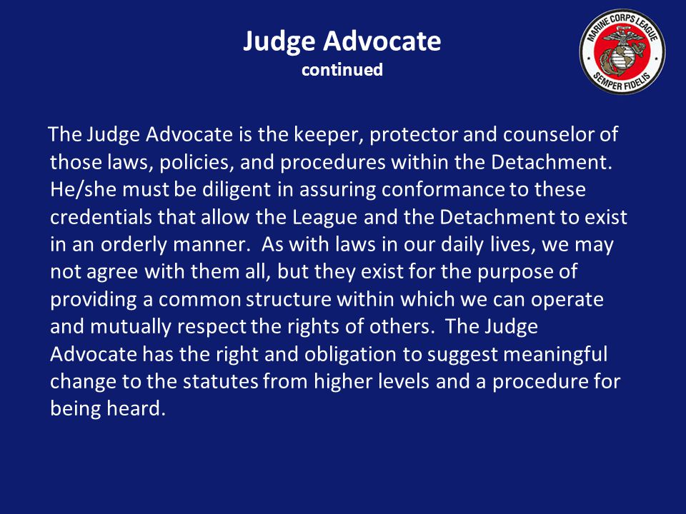 The Judge Advocate is the keeper, protector and counselor of those laws, policies, and procedures within the Detachment.