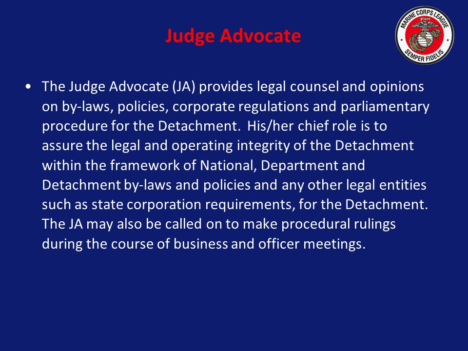 Judge Advocate The Judge Advocate (JA) provides legal counsel and opinions on by-laws, policies, corporate regulations and parliamentary procedure for the Detachment.