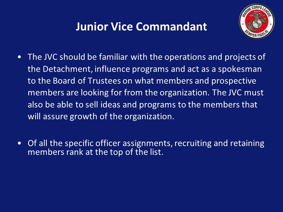 Junior Vice Commandant The JVC should be familiar with the operations and projects of the Detachment, influence programs and act as a spokesman to the Board of Trustees on what members and prospective members are looking for from the organization.