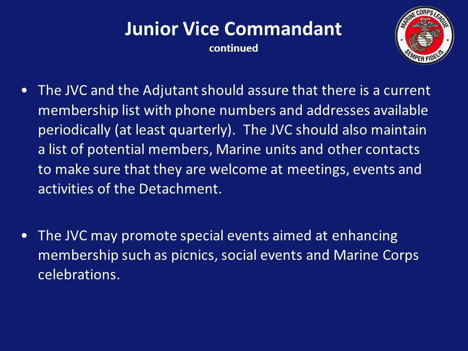 Junior Vice Commandant continued The JVC and the Adjutant should assure that there is a current membership list with phone numbers and addresses available periodically (at least quarterly).