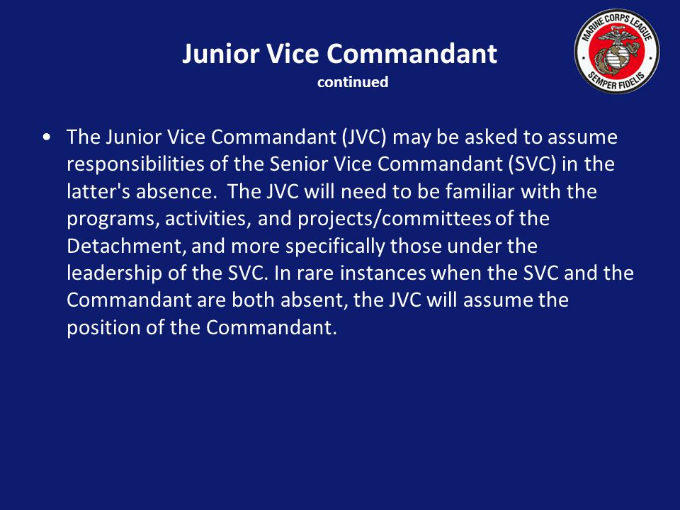 Junior Vice Commandant continued The Junior Vice Commandant (JVC) may be asked to assume responsibilities of the Senior Vice Commandant (SVC) in the latter s absence.