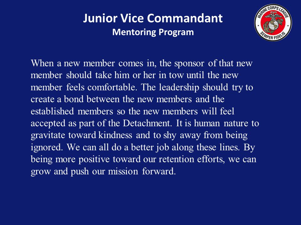 Junior Vice Commandant Mentoring Program When a new member comes in, the sponsor of that new member should take him or her in tow until the new member feels comfortable.