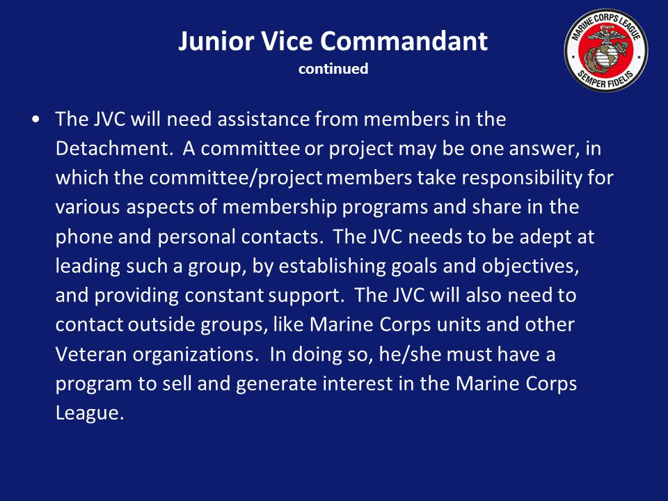 Junior Vice Commandant continued The JVC will need assistance from members in the Detachment.