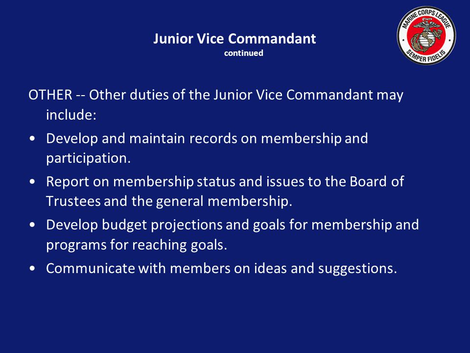 Junior Vice Commandant continued OTHER -- Other duties of the Junior Vice Commandant may include: Develop and maintain records on membership and participation.