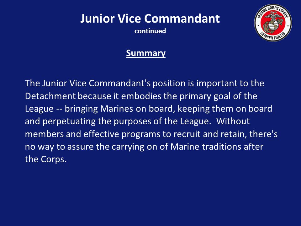 Junior Vice Commandant continued Summary The Junior Vice Commandant s position is important to the Detachment because it embodies the primary goal of the League -- bringing Marines on board, keeping them on board and perpetuating the purposes of the League.