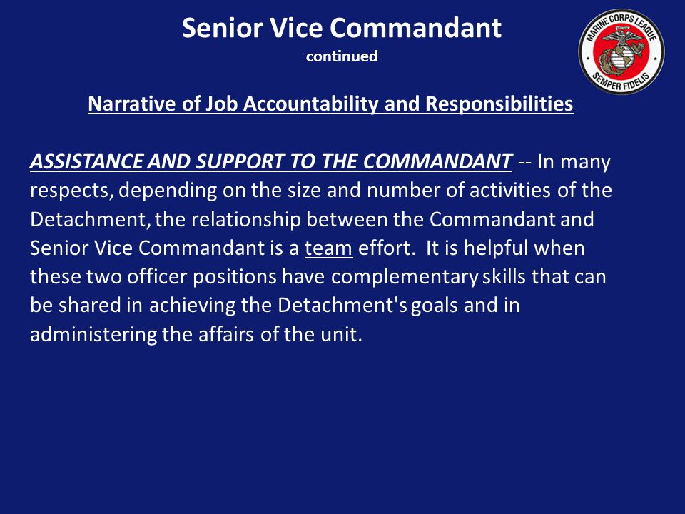 Narrative of Job Accountability and Responsibilities ASSISTANCE AND SUPPORT TO THE COMMANDANT -- In many respects, depending on the size and number of activities of the Detachment, the relationship between the Commandant and Senior Vice Commandant is a team effort.