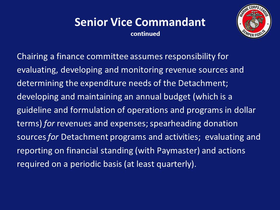 Chairing a finance committee assumes responsibility for evaluating, developing and monitoring revenue sources and determining the expenditure needs of the Detachment; developing and maintaining an annual budget (which is a guideline and formulation of operations and programs in dollar terms) for revenues and expenses; spearheading donation sources for Detachment programs and activities; evaluating and reporting on financial standing (with Paymaster) and actions required on a periodic basis (at least quarterly).