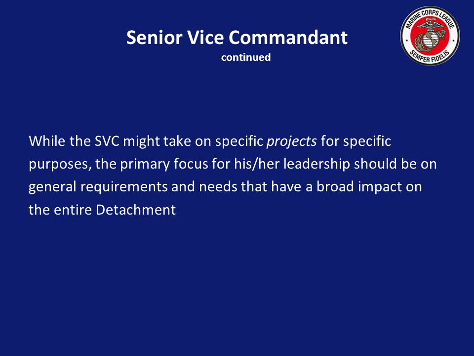 Senior Vice Commandant continued While the SVC might take on specific projects for specific purposes, the primary focus for his/her leadership should be on general requirements and needs that have a broad impact on the entire Detachment