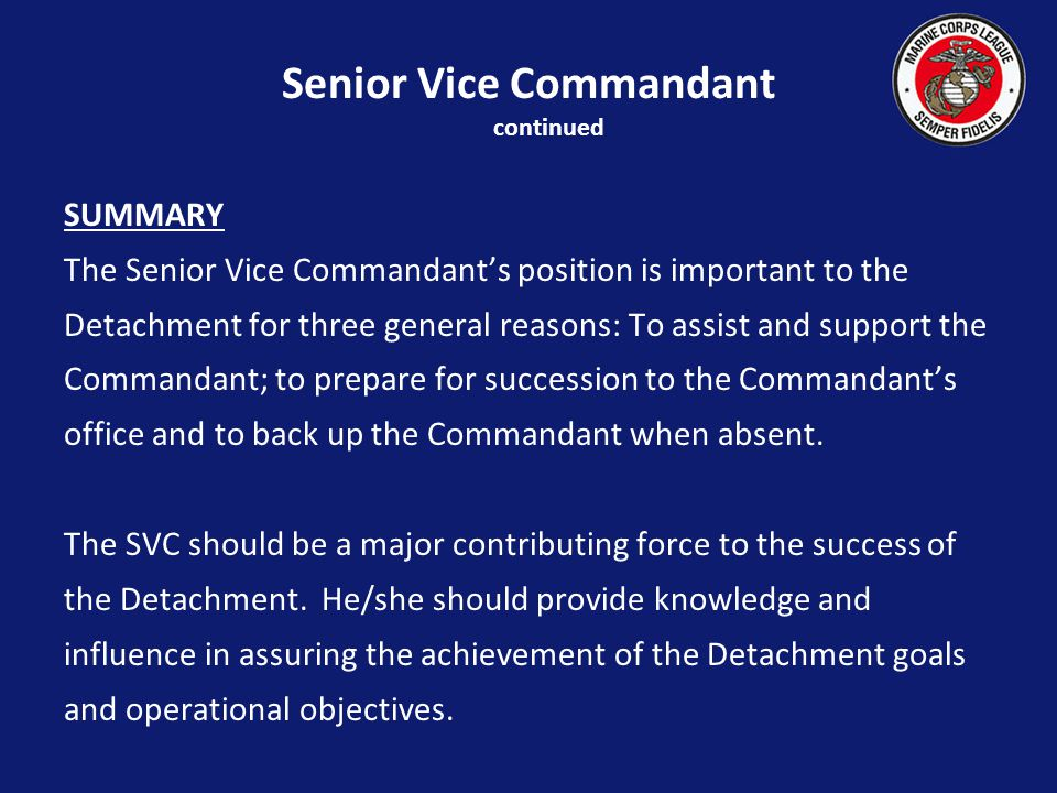 SUMMARY The Senior Vice Commandants position is important to the Detachment for three general reasons: To assist and support the Commandant; to prepare for succession to the Commandants office and to back up the Commandant when absent.