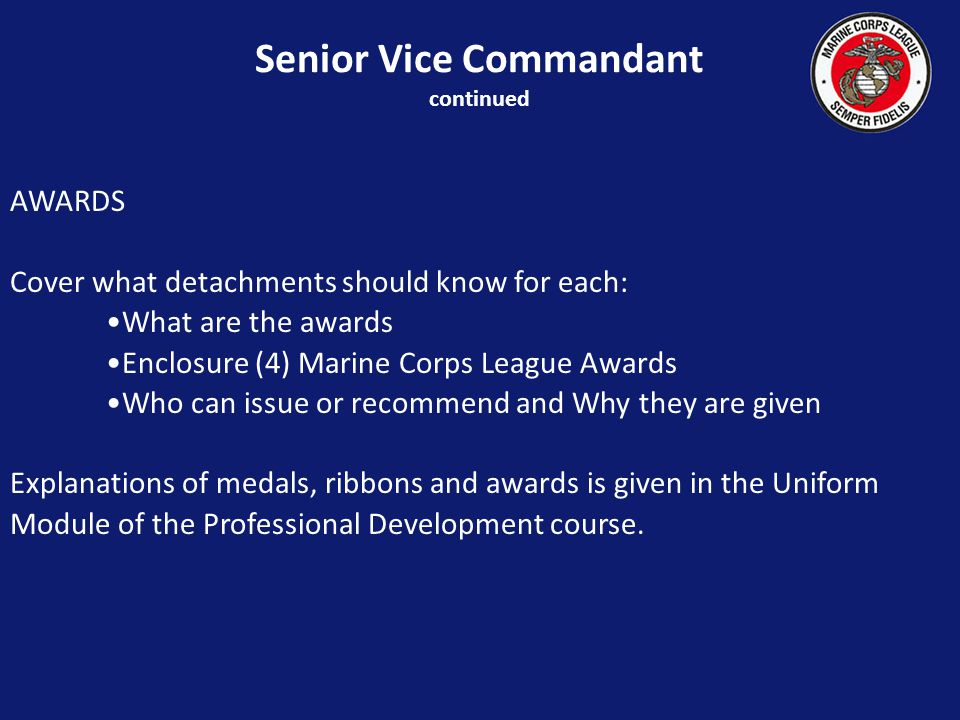 AWARDS Cover what detachments should know for each: What are the awards Enclosure (4) Marine Corps League Awards Who can issue or recommend and Why they are given Explanations of medals, ribbons and awards is given in the Uniform Module of the Professional Development course.