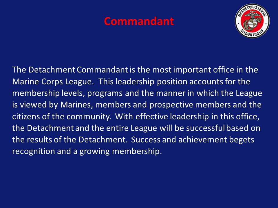 The Detachment Commandant is the most important office in the Marine Corps League.