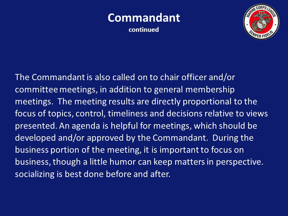 The Commandant is also called on to chair officer and/or committee meetings, in addition to general membership meetings.