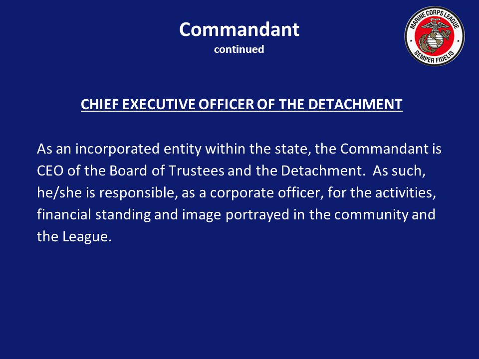 CHIEF EXECUTIVE OFFICER OF THE DETACHMENT As an incorporated entity within the state, the Commandant is CEO of the Board of Trustees and the Detachment.