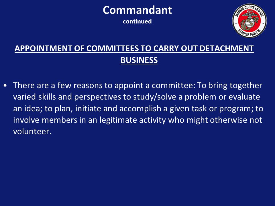 APPOINTMENT OF COMMITTEES TO CARRY OUT DETACHMENT BUSINESS There are a few reasons to appoint a committee: To bring together varied skills and perspectives to study/solve a problem or evaluate an idea; to plan, initiate and accomplish a given task or program; to involve members in an legitimate activity who might otherwise not volunteer.