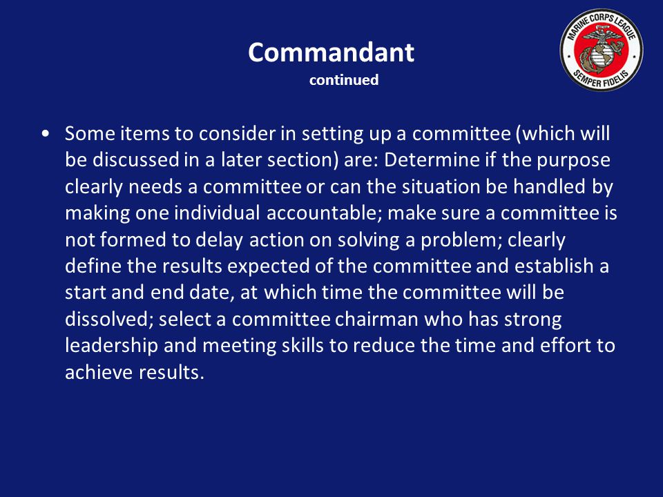 Some items to consider in setting up a committee (which will be discussed in a later section) are: Determine if the purpose clearly needs a committee or can the situation be handled by making one individual accountable; make sure a committee is not formed to delay action on solving a problem; clearly define the results expected of the committee and establish a start and end date, at which time the committee will be dissolved; select a committee chairman who has strong leadership and meeting skills to reduce the time and effort to achieve results.