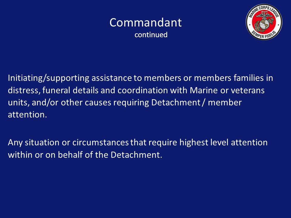 Initiating/supporting assistance to members or members families in distress, funeral details and coordination with Marine or veterans units, and/or other causes requiring Detachment / member attention.
