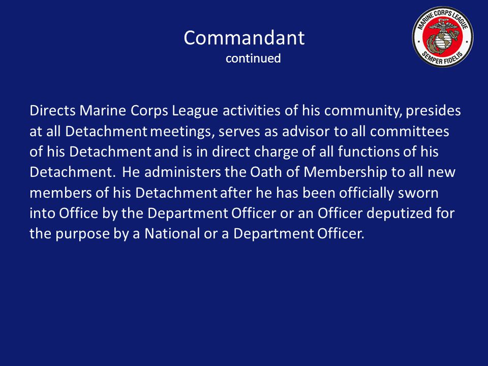 Directs Marine Corps League activities of his community, presides at all Detachment meetings, serves as advisor to all committees of his Detachment and is in direct charge of all functions of his Detachment.