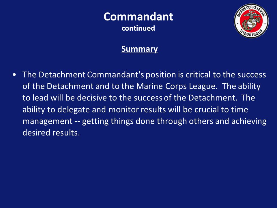 Summary The Detachment Commandant s position is critical to the success of the Detachment and to the Marine Corps League.