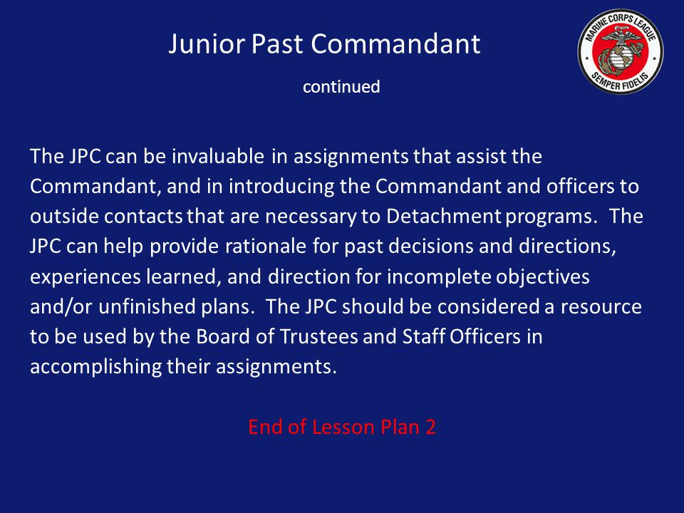 Junior Past Commandant continued The JPC can be invaluable in assignments that assist the Commandant, and in introducing the Commandant and officers to outside contacts that are necessary to Detachment programs.