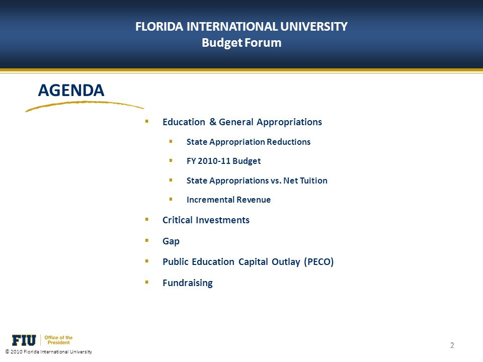 2 © 2010 Florida International University 2 FLORIDA INTERNATIONAL UNIVERSITY Budget Forum AGENDA Education & General Appropriations State Appropriation Reductions FY 2010-11 Budget State Appropriations vs.