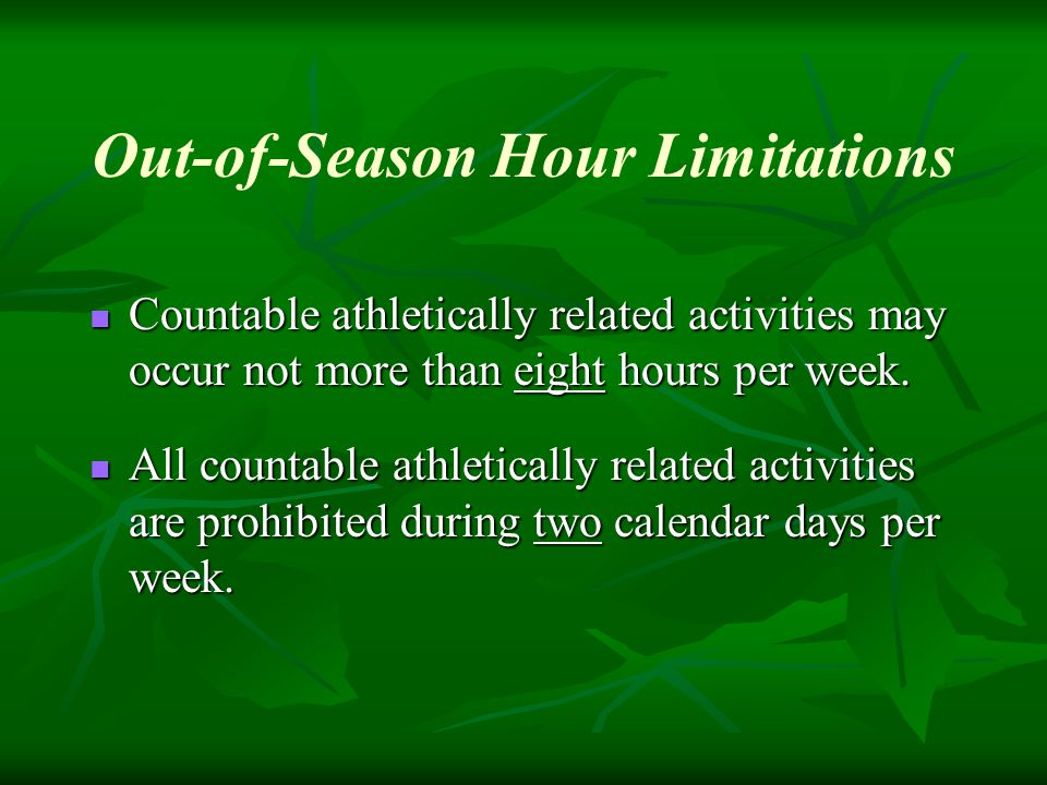 Out-of-Season Hour Limitations Countable athletically related activities may occur not more than eight hours per week.