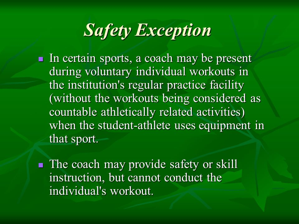 In certain sports, a coach may be present during voluntary individual workouts in the institution s regular practice facility (without the workouts being considered as countable athletically related activities) when the student-athlete uses equipment in that sport.