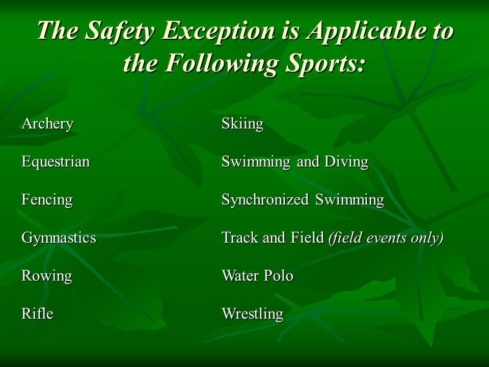 The Safety Exception is Applicable to the Following Sports: ArcherySkiing Equestrian Swimming and Diving Fencing Synchronized Swimming Gymnastics Track and Field (field events only) Rowing Water Polo RifleWrestling