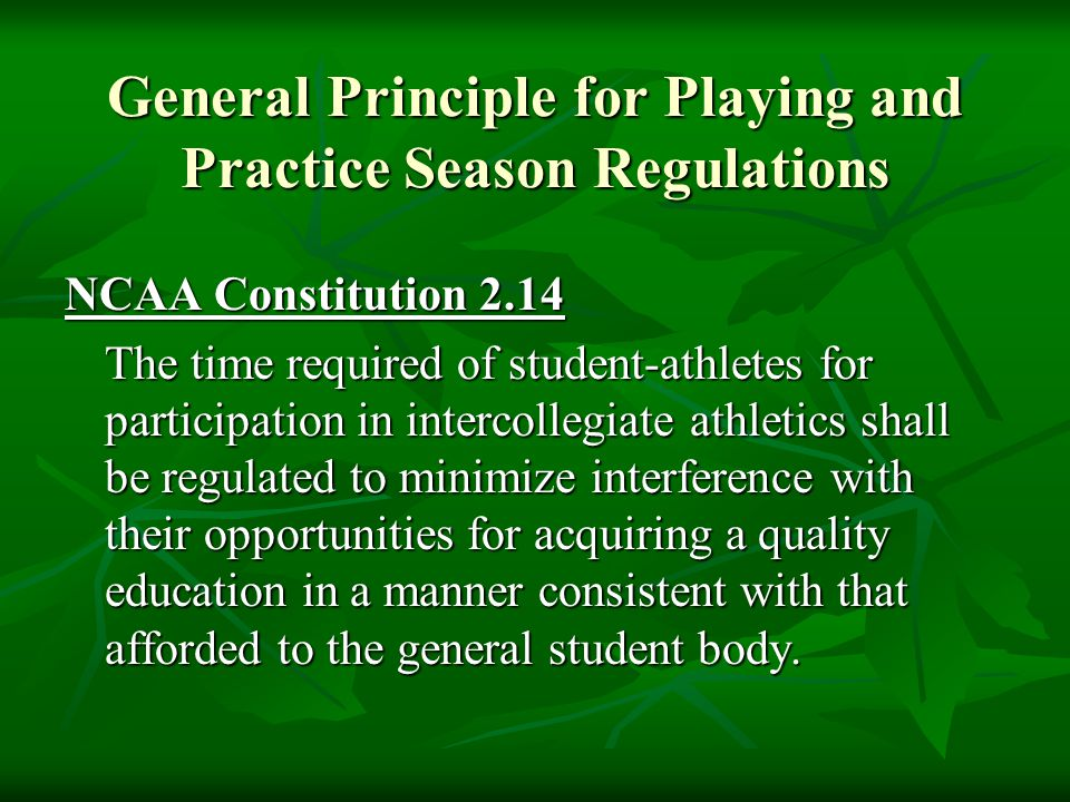 General Principle for Playing and Practice Season Regulations NCAA Constitution 2.14 The time required of student-athletes for participation in intercollegiate athletics shall be regulated to minimize interference with their opportunities for acquiring a quality education in a manner consistent with that afforded to the general student body.