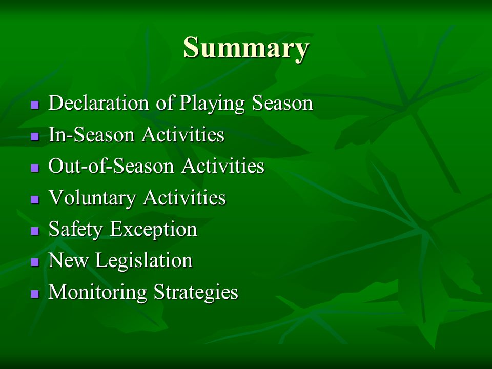 Summary Declaration of Playing Season Declaration of Playing Season In-Season Activities In-Season Activities Out-of-Season Activities Out-of-Season Activities Voluntary Activities Voluntary Activities Safety Exception Safety Exception New Legislation New Legislation Monitoring Strategies Monitoring Strategies