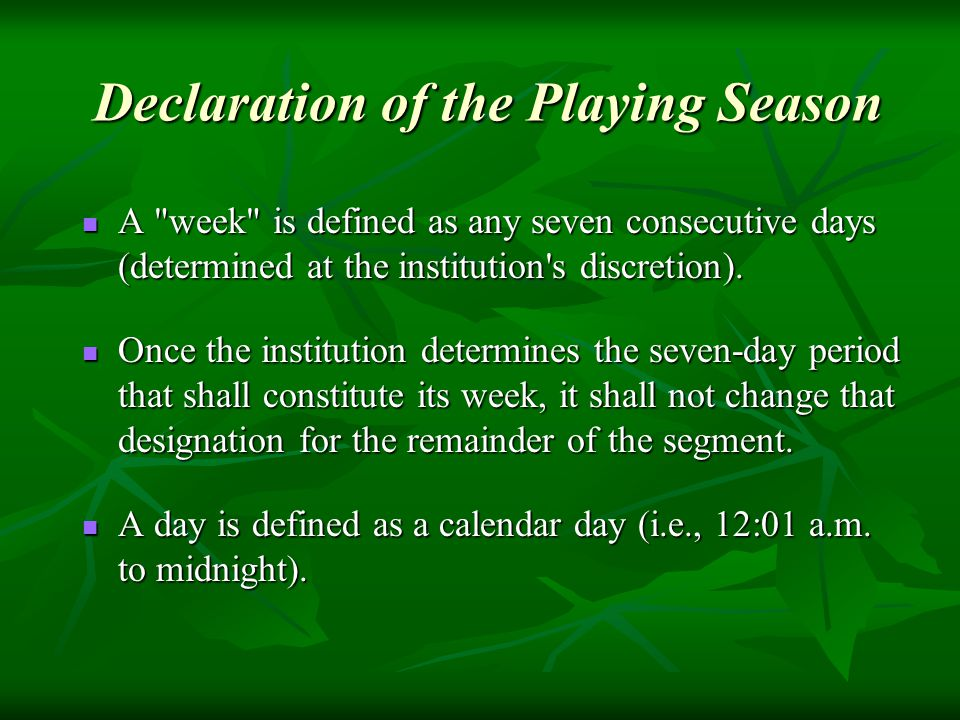 Declaration of the Playing Season A week is defined as any seven consecutive days (determined at the institution s discretion).