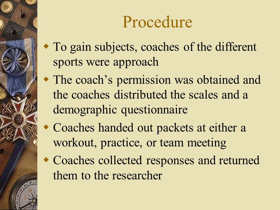 Procedure To gain subjects, coaches of the different sports were approach The coachs permission was obtained and the coaches distributed the scales and a demographic questionnaire Coaches handed out packets at either a workout, practice, or team meeting Coaches collected responses and returned them to the researcher