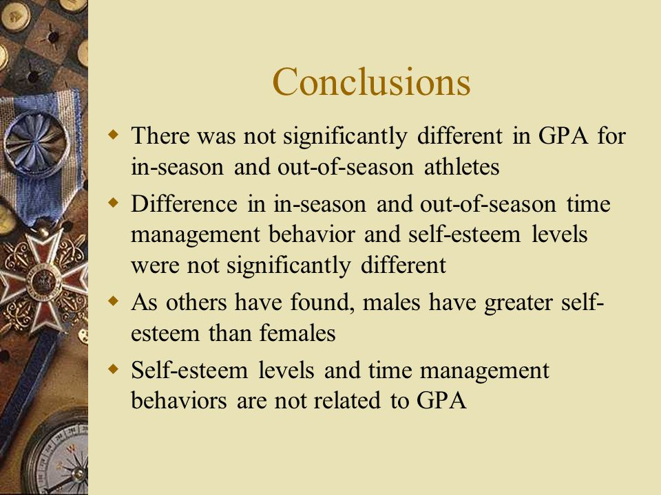 Conclusions There was not significantly different in GPA for in-season and out-of-season athletes Difference in in-season and out-of-season time management behavior and self-esteem levels were not significantly different As others have found, males have greater self- esteem than females Self-esteem levels and time management behaviors are not related to GPA