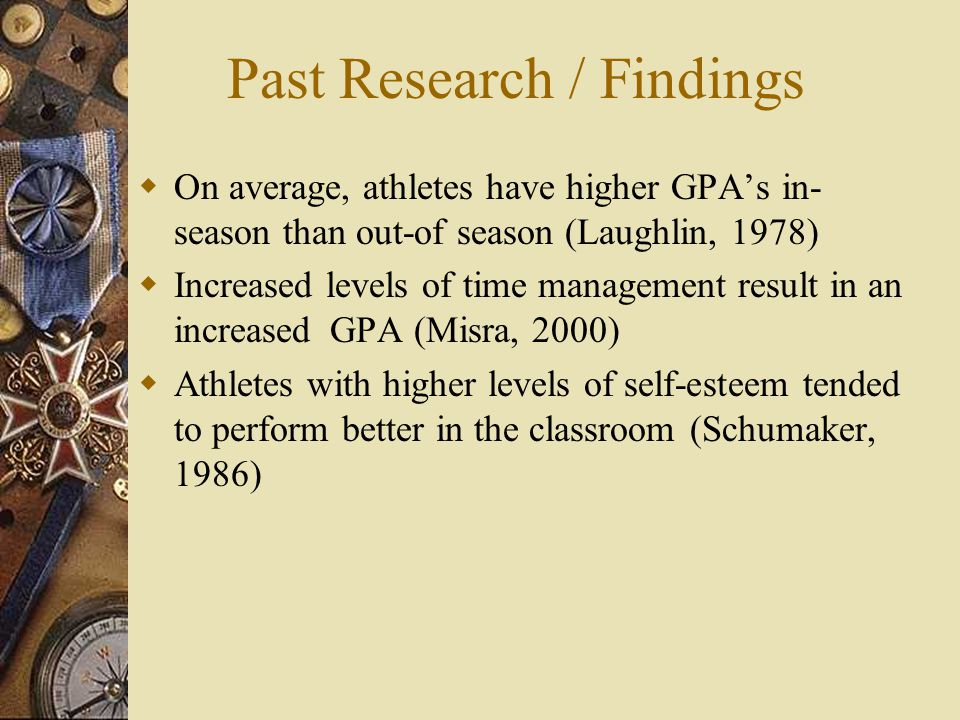 Past Research / Findings On average, athletes have higher GPAs in- season than out-of season (Laughlin, 1978) Increased levels of time management result in an increased GPA (Misra, 2000) Athletes with higher levels of self-esteem tended to perform better in the classroom (Schumaker, 1986)