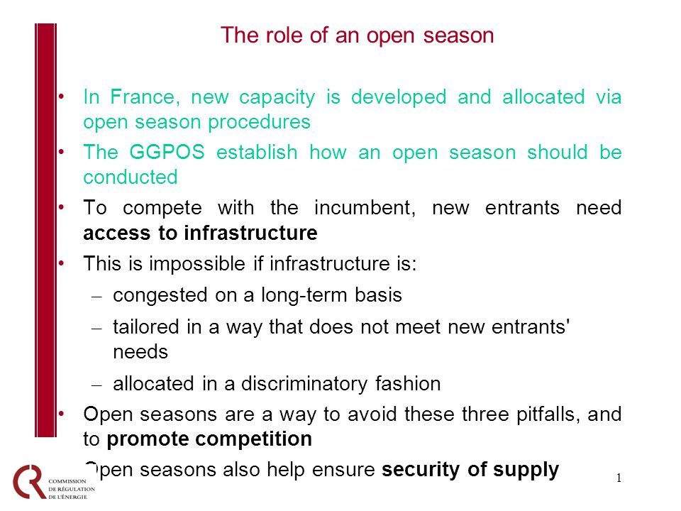 1 In France, new capacity is developed and allocated via open season procedures The GGPOS establish how an open season should be conducted To compete with the incumbent, new entrants need access to infrastructure This is impossible if infrastructure is: – congested on a long-term basis – tailored in a way that does not meet new entrants needs – allocated in a discriminatory fashion Open seasons are a way to avoid these three pitfalls, and to promote competition Open seasons also help ensure security of supply The role of an open season