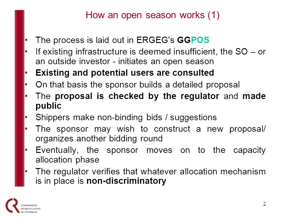 2 The process is laid out in ERGEG s GGPOS If existing infrastructure is deemed insufficient, the SO – or an outside investor - initiates an open season Existing and potential users are consulted On that basis the sponsor builds a detailed proposal The proposal is checked by the regulator and made public Shippers make non-binding bids / suggestions The sponsor may wish to construct a new proposal/ organizes another bidding round Eventually, the sponsor moves on to the capacity allocation phase The regulator verifies that whatever allocation mechanism is in place is non-discriminatory How an open season works (1)