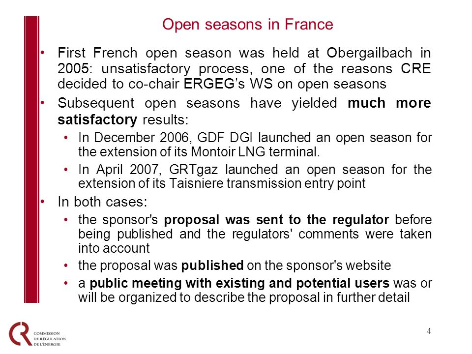 4 First French open season was held at Obergailbach in 2005: unsatisfactory process, one of the reasons CRE decided to co-chair ERGEGs WS on open seasons Subsequent open seasons have yielded much more satisfactory results: In December 2006, GDF DGI launched an open season for the extension of its Montoir LNG terminal.