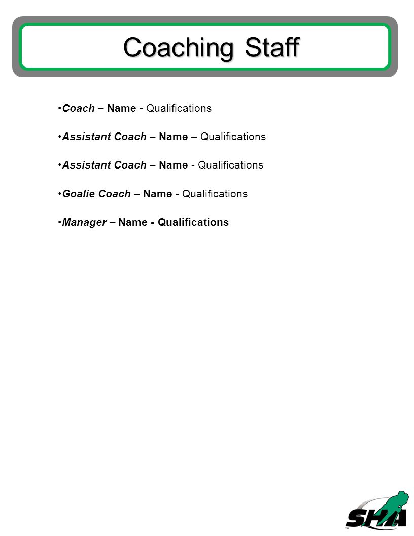 Coaching Staff Coach – Name - Qualifications Assistant Coach – Name – Qualifications Assistant Coach – Name - Qualifications Goalie Coach – Name - Qualifications Manager – Name - Qualifications