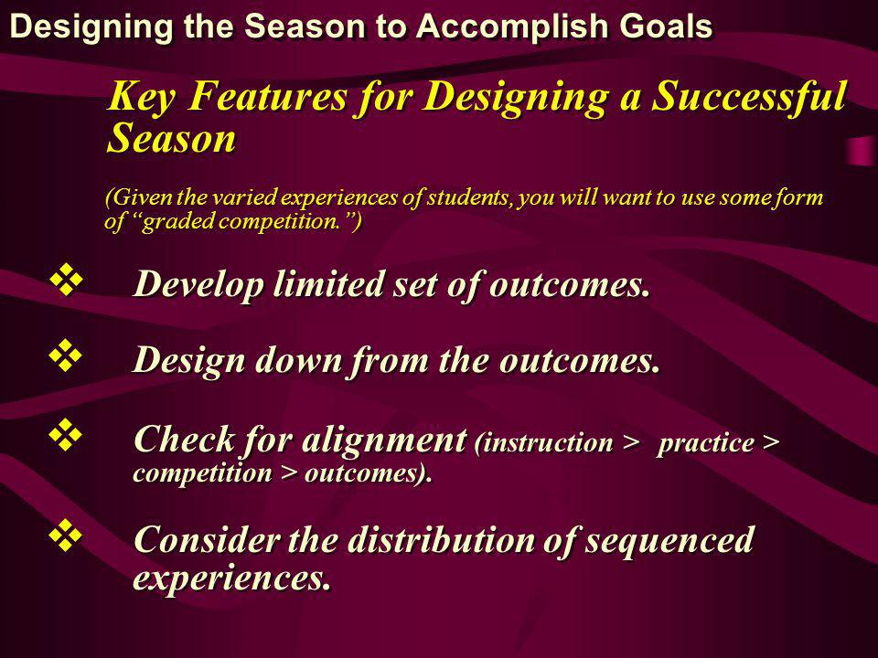 Key Features for Designing a Successful Season (Given the varied experiences of students, you will want to use some form of graded competition.) Develop limited set of outcomes.