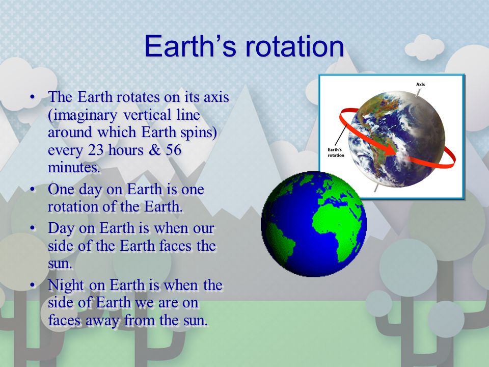 Earths rotation The Earth rotates on its axis (imaginary vertical line around which Earth spins) every 23 hours & 56 minutes.The Earth rotates on its axis (imaginary vertical line around which Earth spins) every 23 hours & 56 minutes.
