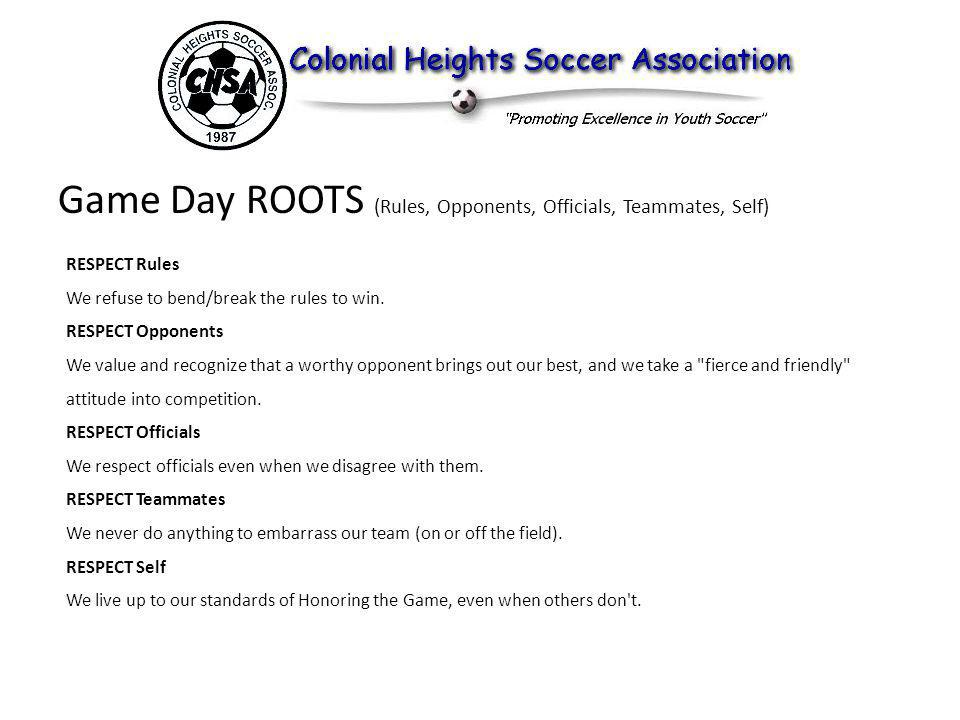 Game Day ROOTS (Rules, Opponents, Officials, Teammates, Self) RESPECT Rules We refuse to bend/break the rules to win.