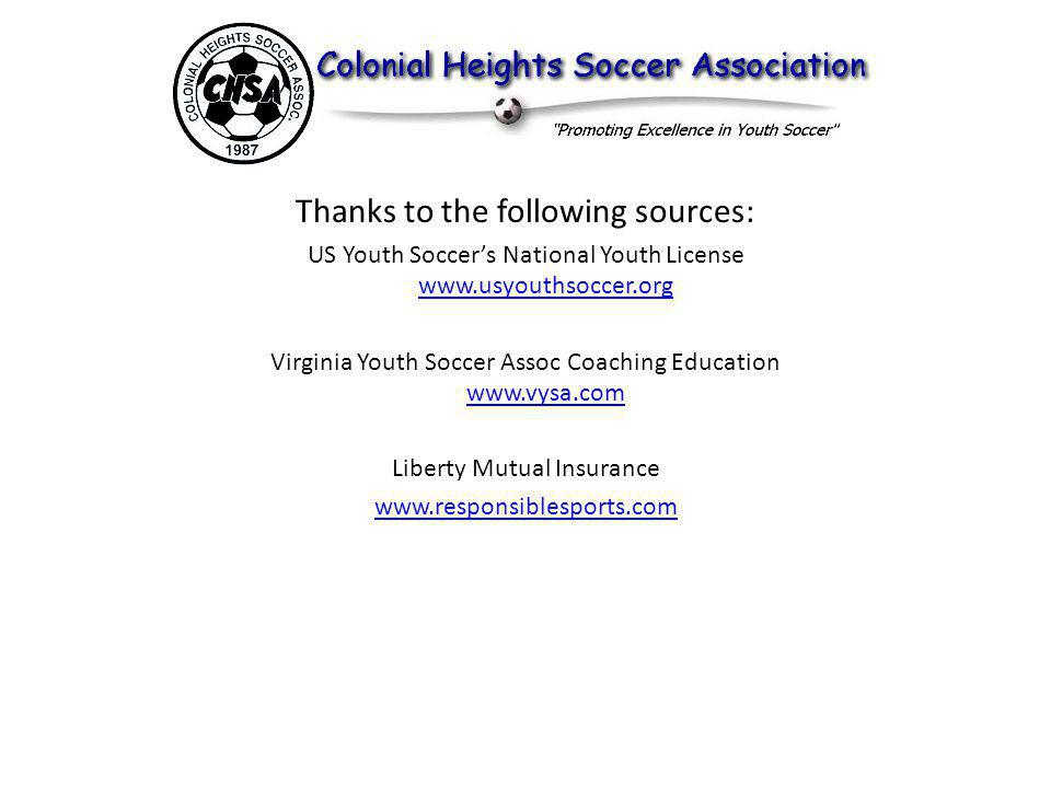 Thanks to the following sources: US Youth Soccers National Youth License www.usyouthsoccer.org www.usyouthsoccer.org Virginia Youth Soccer Assoc Coaching Education www.vysa.com www.vysa.com Liberty Mutual Insurance www.responsiblesports.com