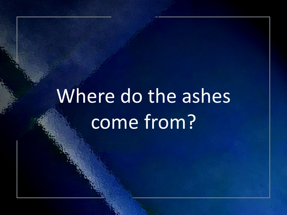 Click Title Where do the ashes come from