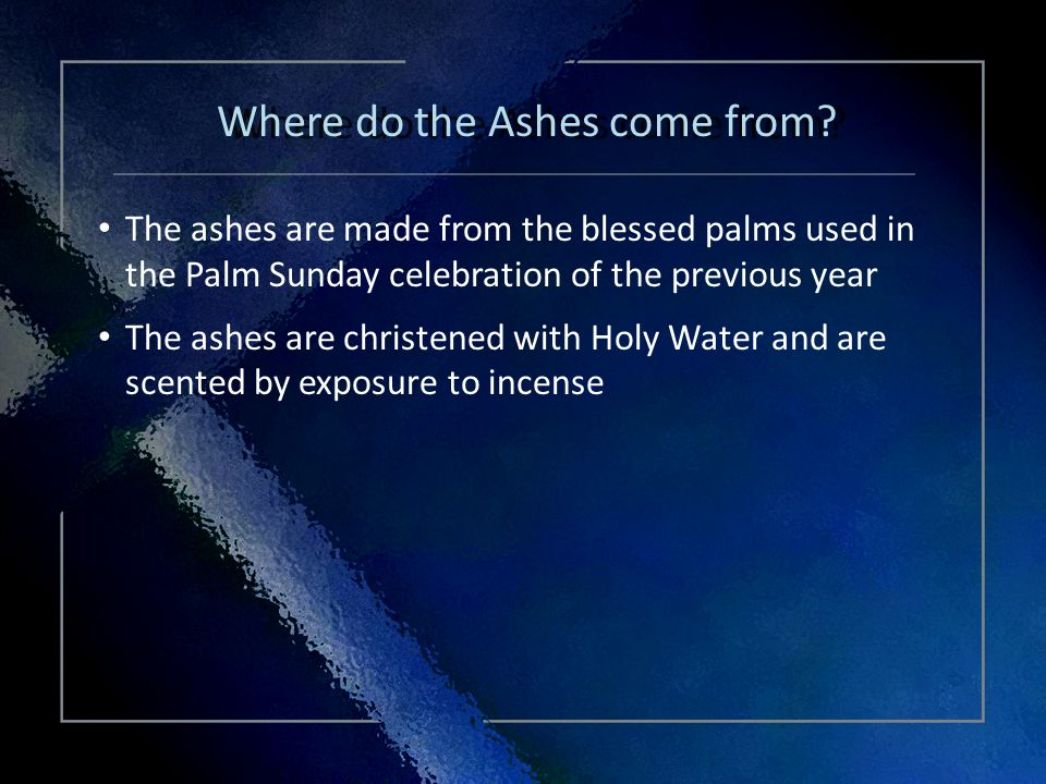 Click Title The ashes are made from the blessed palms used in the Palm Sunday celebration of the previous year The ashes are christened with Holy Water and are scented by exposure to incense The ashes are made from the blessed palms used in the Palm Sunday celebration of the previous year The ashes are christened with Holy Water and are scented by exposure to incense Where do the Ashes come from